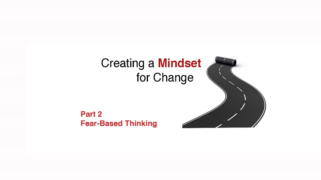 Creating a Mindset for Change for Leaders: Fear-Based Thinking