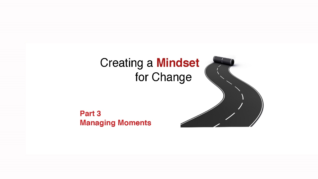Creating a Mindset for Change for Leaders: Managing Moments
