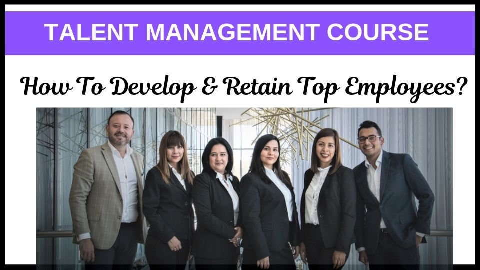 Talent Management Course for 2019: How to Develop & Retain Top Employees