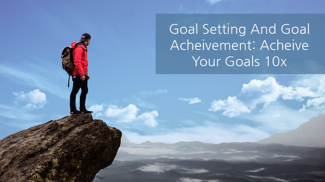 Goal Setting And Goal Achievement: Achieve Your Goals 10x