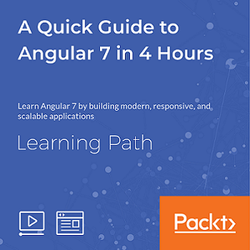 LEARNING PATH: A Quick Guide to Angular 7 in 4 Hours