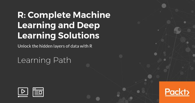 Learning Path: R: Complete Machine Learning and Deep Learning Solutions