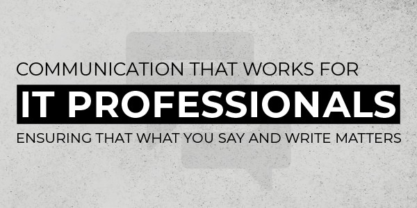 4 Hour Live Virtual Training on Communication that Works for IT Professionals: Ensuring that What You Say and Write Matters