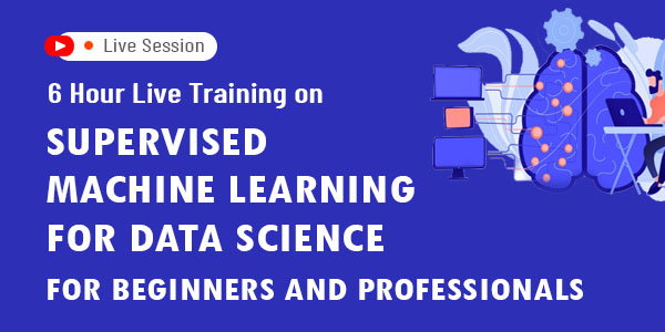 6 Hour Live Training on Supervised Machine Learning for Data Science For Beginners and Professionals